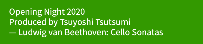 Opening Night 2020 Produced by Tsuyoshi Tsutsumi — Ludwig van Beethoven: Cello Sonatas
